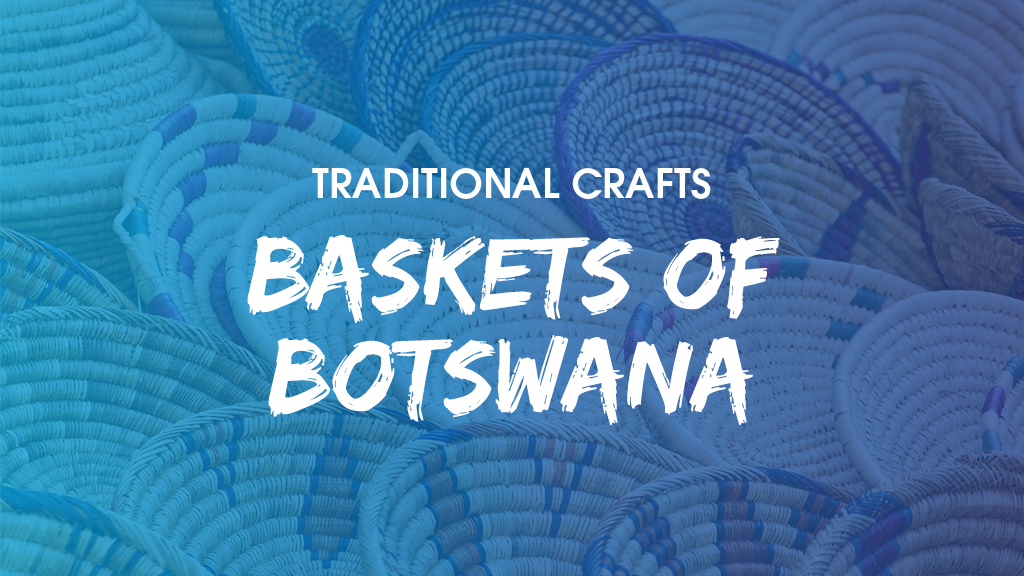 Traditional crafts in Botswana - Baskets of Botswana_blog image